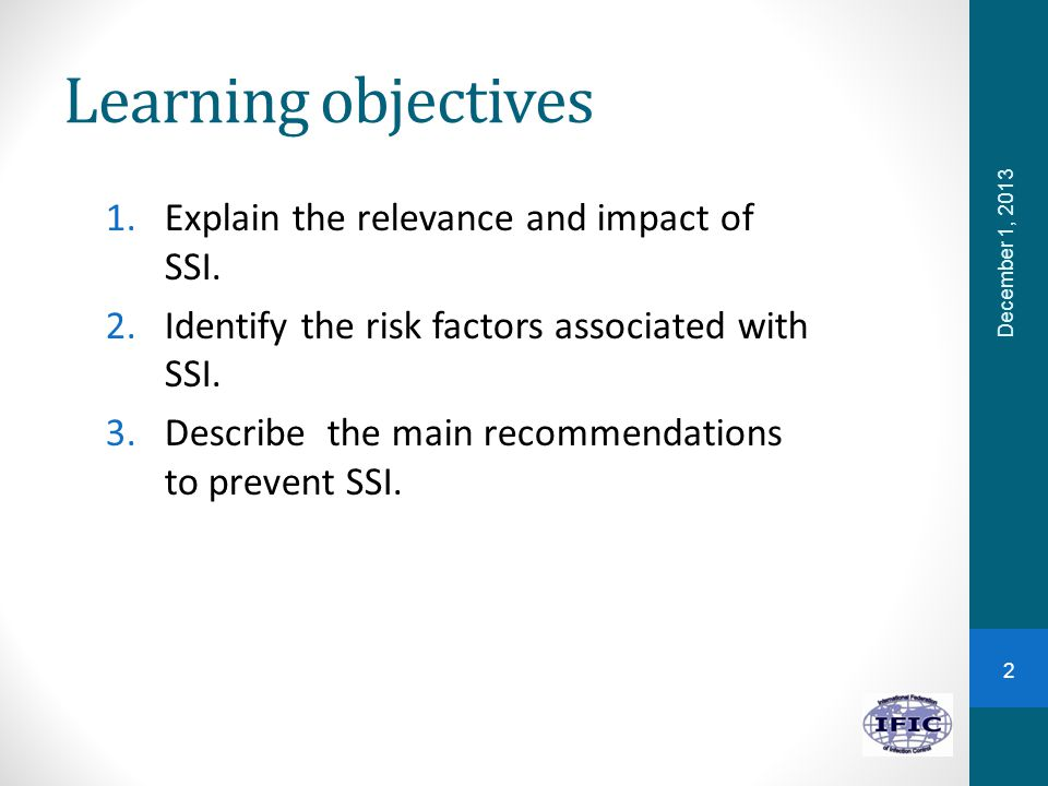 Learning objectives 1.Explain the relevance and impact of SSI. 2.Identify the risk factors associated with SSI. 3.Describe the main recommendations to