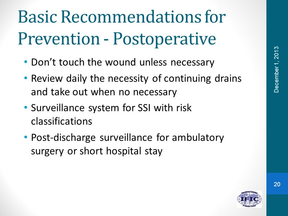 Basic Recommendations for Prevention - Postoperative Don't touch the wound unless necessary Review daily the necessity of continuing drains and take o