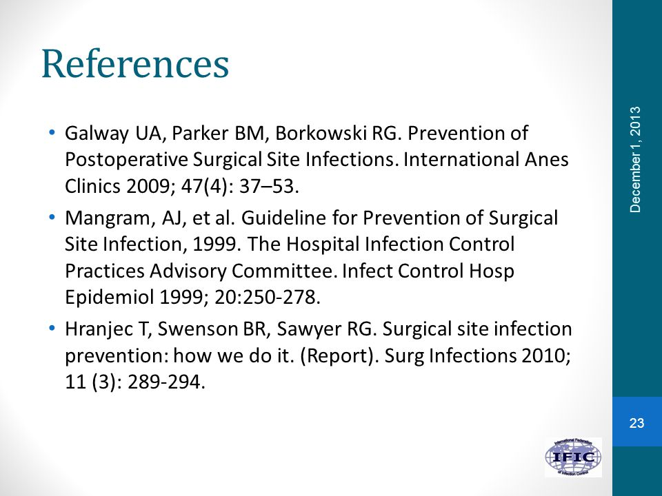 References Galway UA, Parker BM, Borkowski RG. Prevention of Postoperative Surgical Site Infections. International Anes Clinics 2009; 47(4): 37–53. Ma