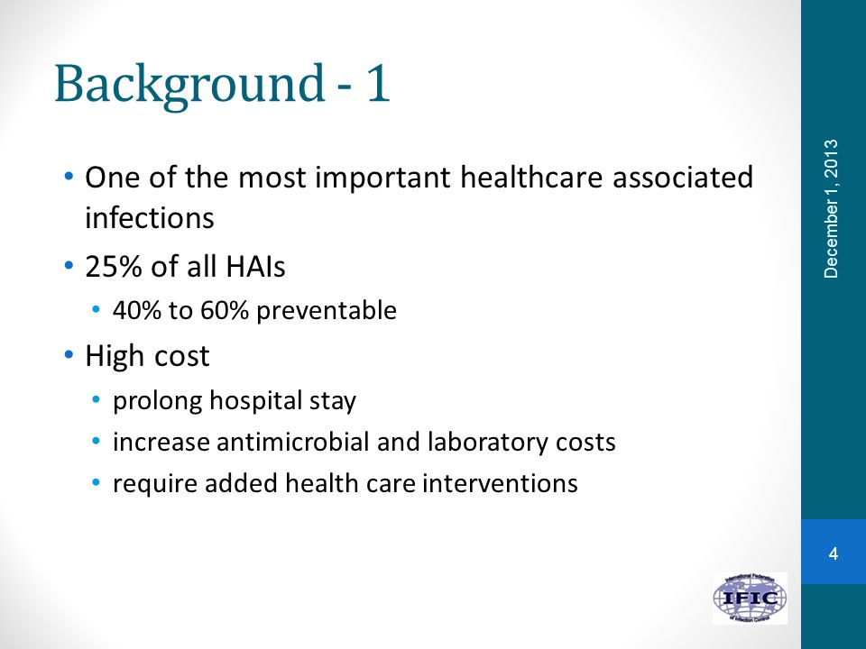 Background - 1 One of the most important healthcare associated infections 25% of all HAIs 40% to 60% preventable High cost prolong hospital stay incre