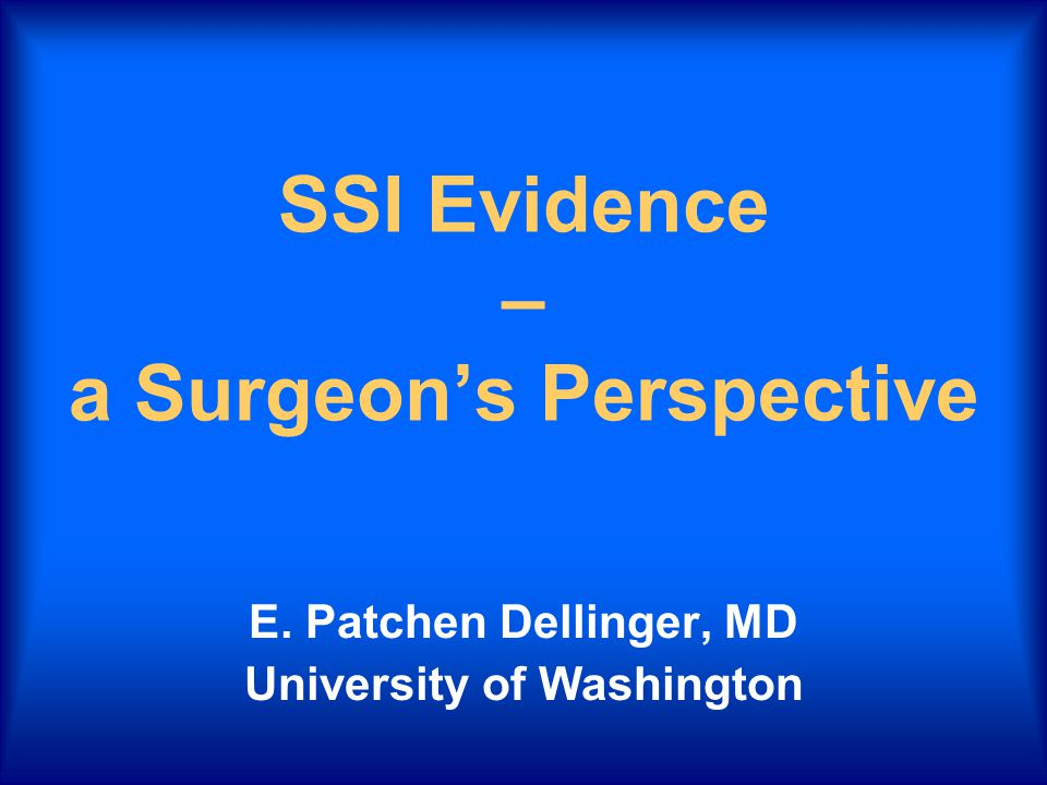 SSI Evidence – a Surgeon's Perspective E. Patchen Dellinger, MD University of Washington