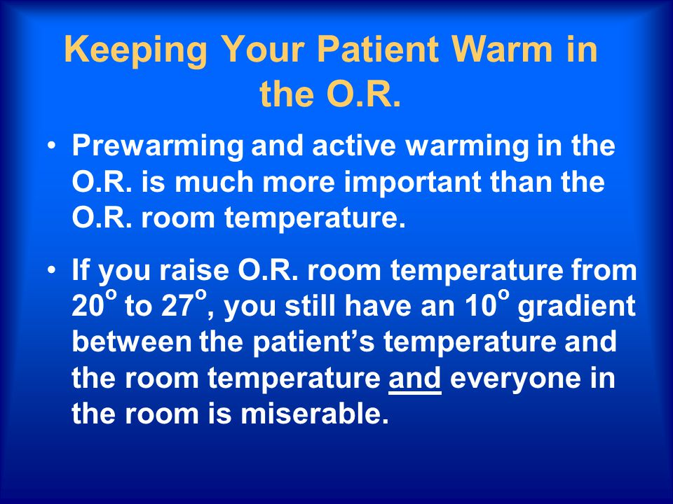 Keeping Your Patient Warm in the O.R. Prewarming and active warming in the O.R. is much more important than the O.R. room temperature. If you raise O.