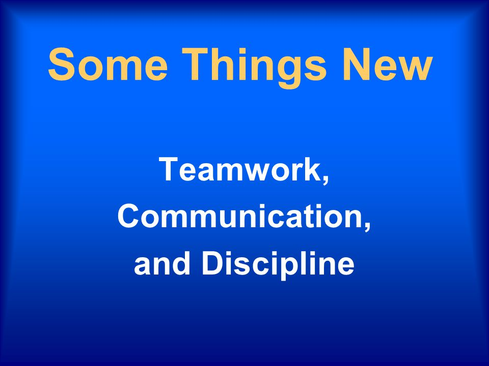 Some Things New Teamwork, Communication, and Discipline