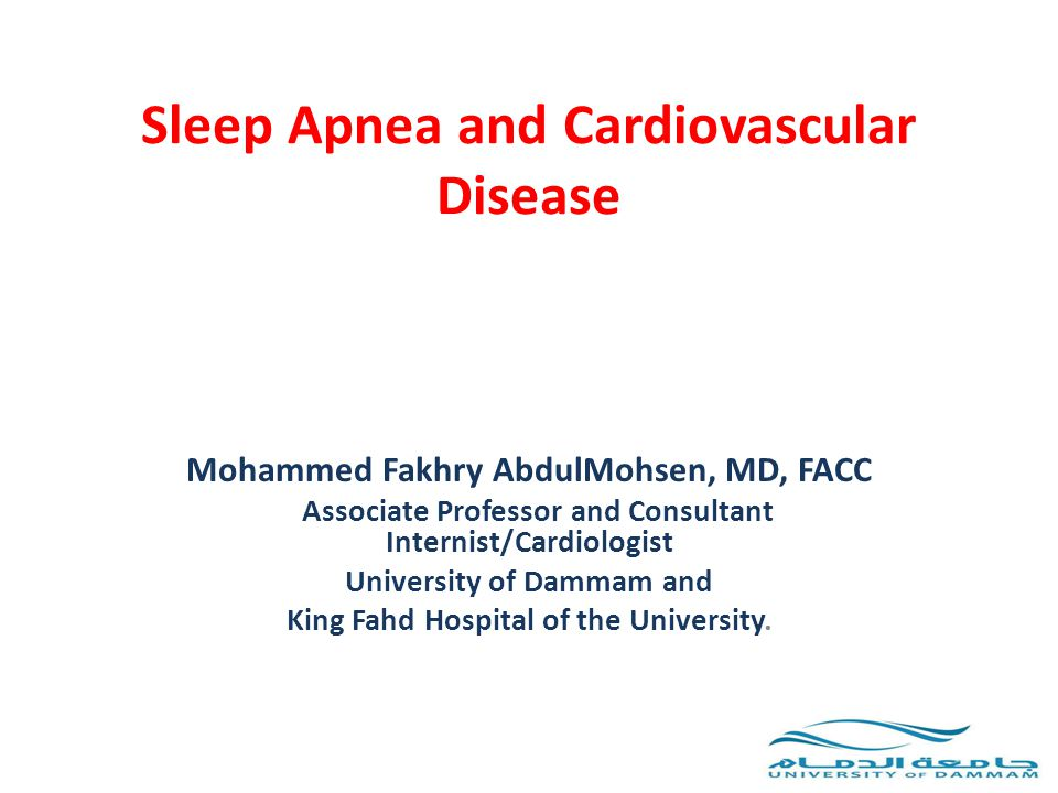 Sleep Apnea and Cardiovascular Disease Mohammed Fakhry AbdulMohsen, MD, FACC Associate Professor and Consultant Internist/Cardiologist University of D