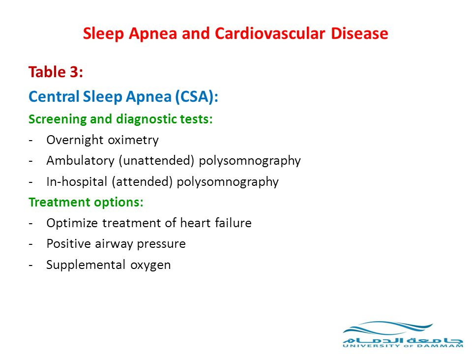 Sleep Apnea and Cardiovascular Disease Table 3: Central Sleep Apnea (CSA): Screening and diagnostic tests: -Overnight oximetry -Ambulatory (unattended