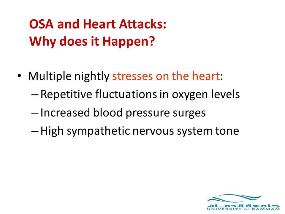 OSA and Heart Attacks: Why does it Happen? Multiple nightly stresses on the heart: – Repetitive fluctuations in oxygen levels – Increased blood pressu