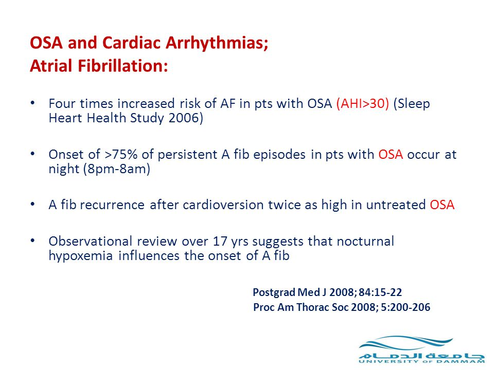 OSA and Cardiac Arrhythmias; Atrial Fibrillation: Four times increased risk of AF in pts with OSA (AHI>30) (Sleep Heart Health Study 2006) Onset of >7