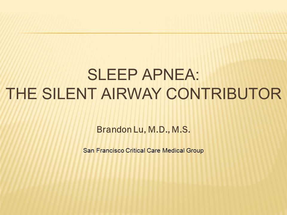 SLEEP APNEA: THE SILENT AIRWAY CONTRIBUTOR Brandon Lu, M.D., M.S. San Francisco Critical Care Medical Group