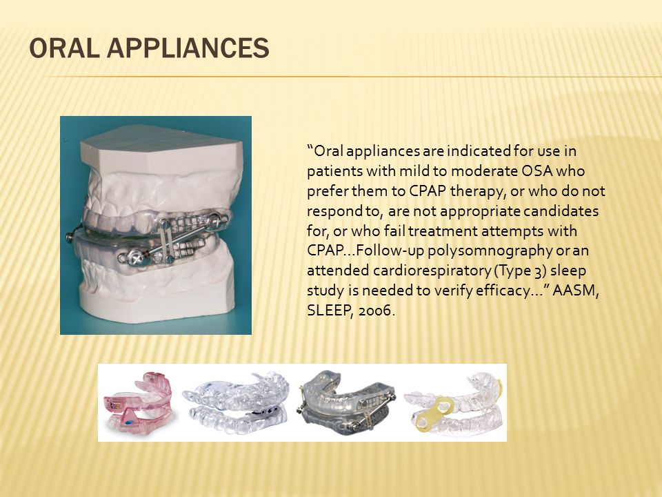 "ORAL APPLIANCES ""Oral appliances are indicated for use in patients with mild to moderate OSA who prefer them to CPAP therapy, or who do not respond to"