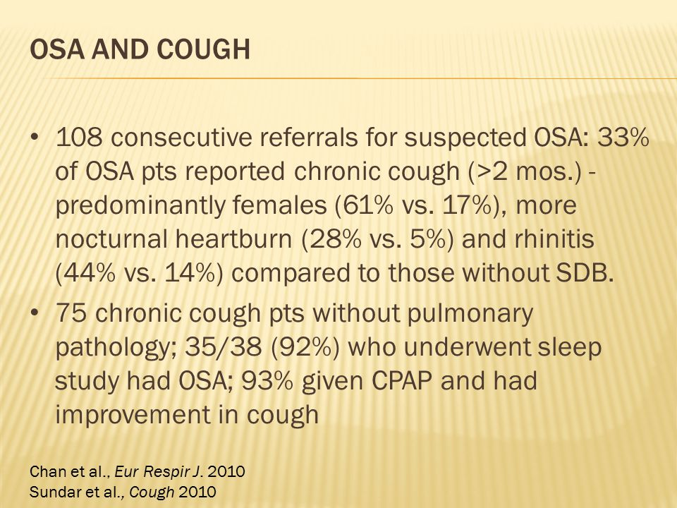 OSA AND COUGH 108 consecutive referrals for suspected OSA: 33% of OSA pts reported chronic cough (>2 mos.) - predominantly females (61% vs. 17%), more
