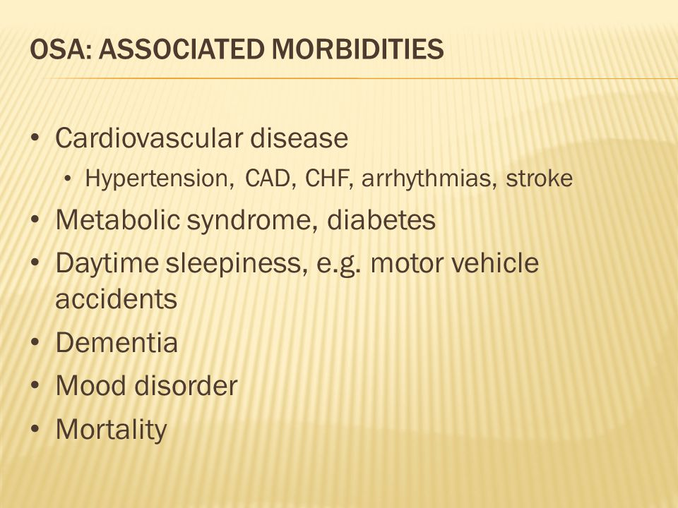OSA: ASSOCIATED MORBIDITIES Cardiovascular disease Hypertension, CAD, CHF, arrhythmias, stroke Metabolic syndrome, diabetes Daytime sleepiness, e.g. m