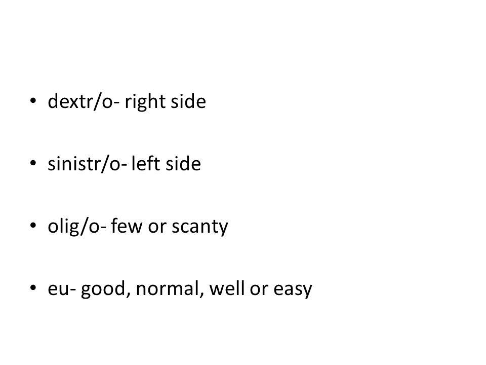 dextr/o- right side sinistr/o- left side olig/o- few or scanty eu- good, normal, well or easy