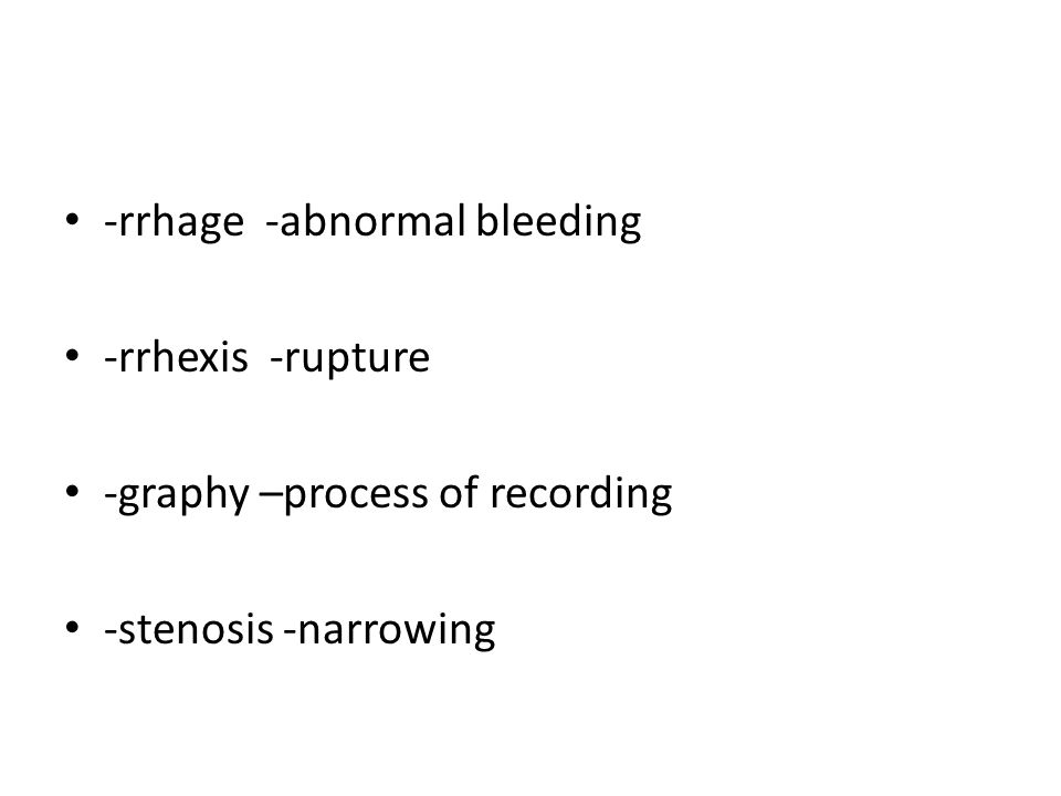 -rrhage -abnormal bleeding -rrhexis -rupture -graphy –process of recording -stenosis -narrowing