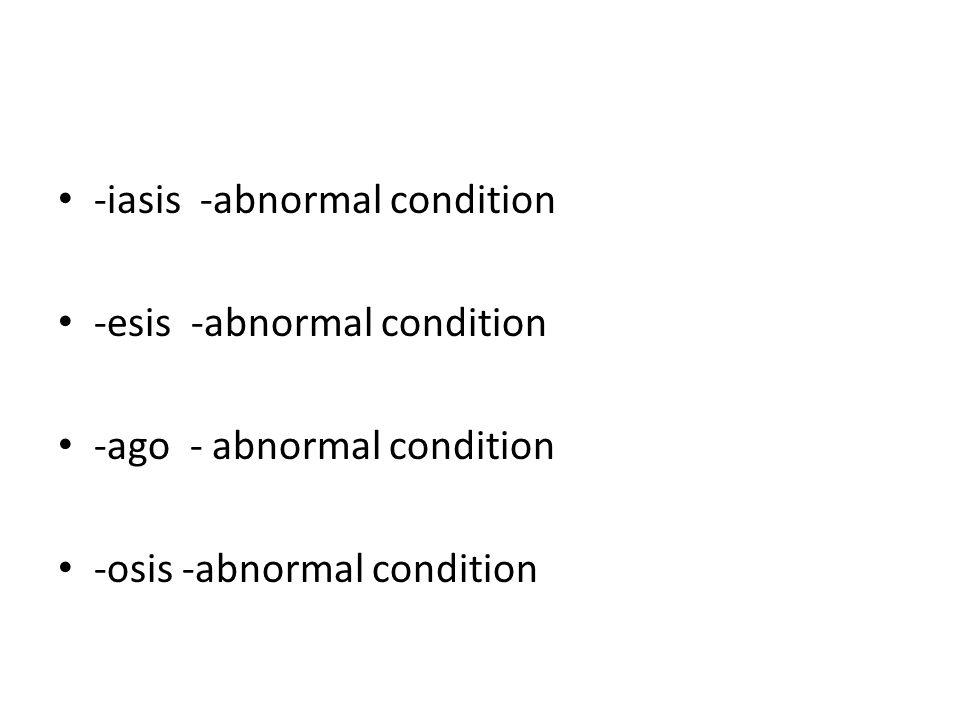 -iasis -abnormal condition -esis -abnormal condition -ago - abnormal condition -osis -abnormal condition