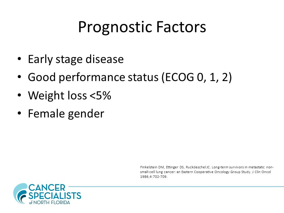 Prognostic Factors Early stage disease Good performance status (ECOG 0, 1, 2) Weight loss <5% Female gender Finkelstein DM, Ettinger DS, Ruckdeschel JC.