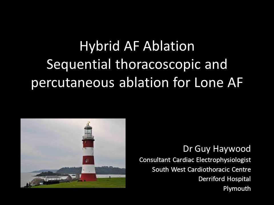 Hybrid AF Ablation Sequential thoracoscopic and percutaneous ablation for Lone AF Dr Guy Haywood Consultant Cardiac Electrophysiologist South West Cardiothoracic Centre Derriford Hospital Plymouth
