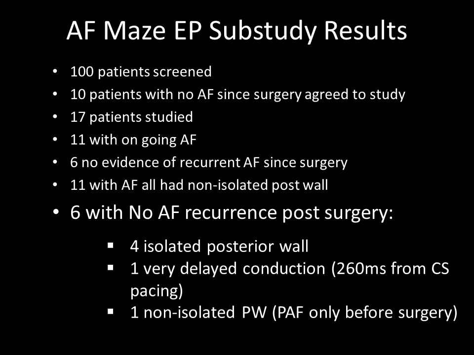 AF Maze EP Substudy Results 100 patients screened 10 patients with no AF since surgery agreed to study 17 patients studied 11 with on going AF 6 no evidence of recurrent AF since surgery 11 with AF all had non-isolated post wall 6 with No AF recurrence post surgery:  4 isolated posterior wall  1 very delayed conduction (260ms from CS pacing)  1 non-isolated PW (PAF only before surgery)
