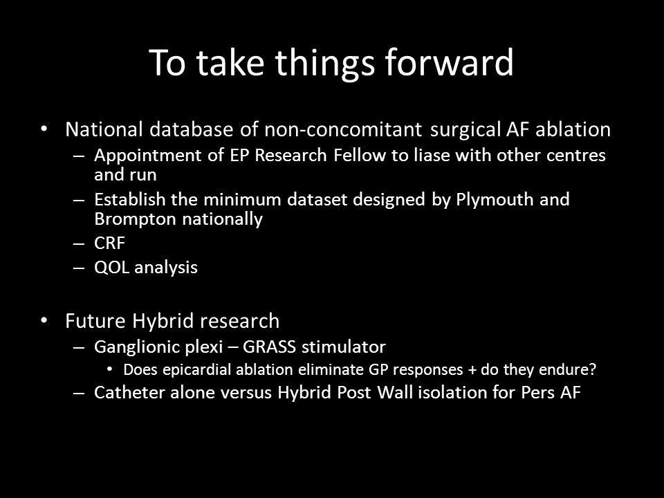 To take things forward National database of non-concomitant surgical AF ablation – Appointment of EP Research Fellow to liase with other centres and run – Establish the minimum dataset designed by Plymouth and Brompton nationally – CRF – QOL analysis Future Hybrid research – Ganglionic plexi – GRASS stimulator Does epicardial ablation eliminate GP responses + do they endure.