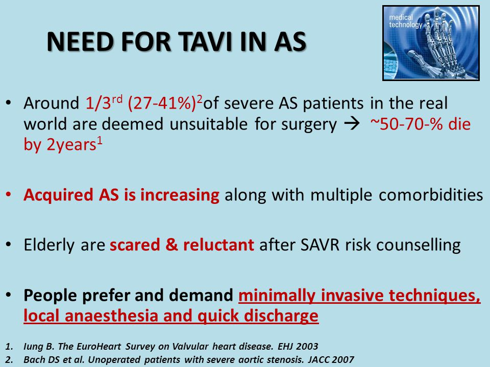 NEED FOR TAVI IN AS Around 1/3 rd (27-41%) 2 of severe AS patients in the real world are deemed unsuitable for surgery  ~50-70-% die by 2years 1 Acqu
