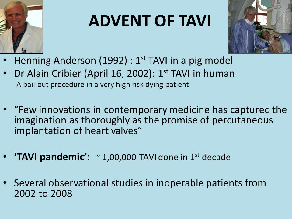 ADVENT OF TAVI Henning Anderson (1992) : 1 st TAVI in a pig model Dr Alain Cribier (April 16, 2002): 1 st TAVI in human - A bail-out procedure in a ve
