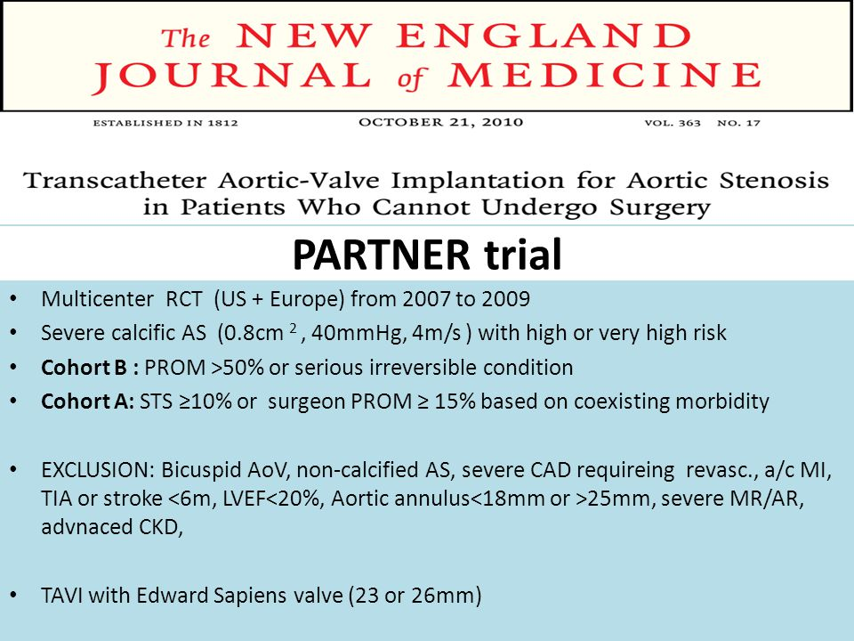 PARTNER trial Multicenter RCT (US + Europe) from 2007 to 2009 Severe calcific AS (0.8cm 2, 40mmHg, 4m/s ) with high or very high risk Cohort B : PROM