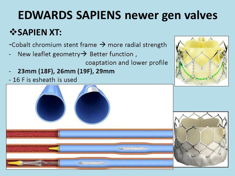 EDWARDS SAPIENS newer gen valves  SAPIEN XT: - Cobalt chromium stent frame  more radial strength -New leaflet geometry  Better function, coaptation