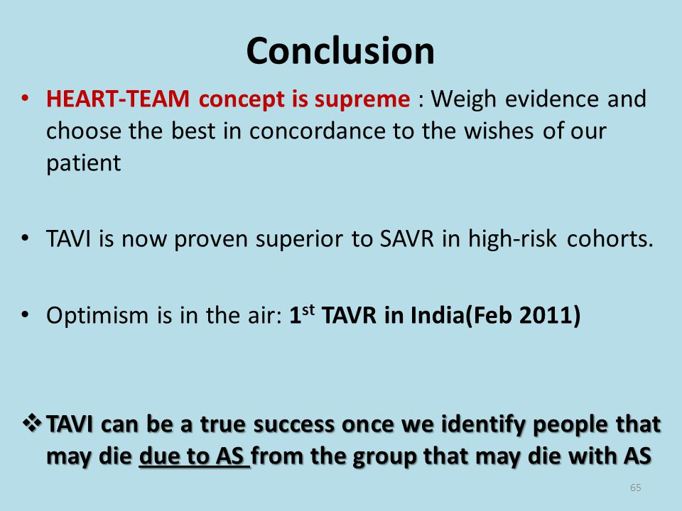 Conclusion HEART-TEAM concept is supreme : Weigh evidence and choose the best in concordance to the wishes of our patient TAVI is now proven superior