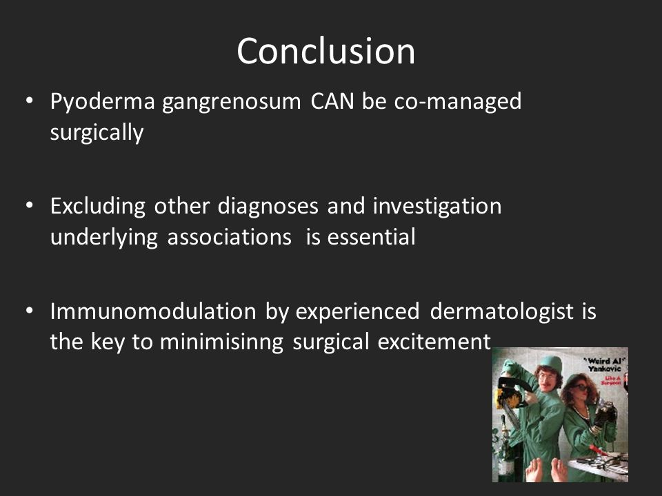 Conclusion Pyoderma gangrenosum CAN be co-managed surgically Excluding other diagnoses and investigation underlying associations is essential Immunomodulation by experienced dermatologist is the key to minimisinng surgical excitement