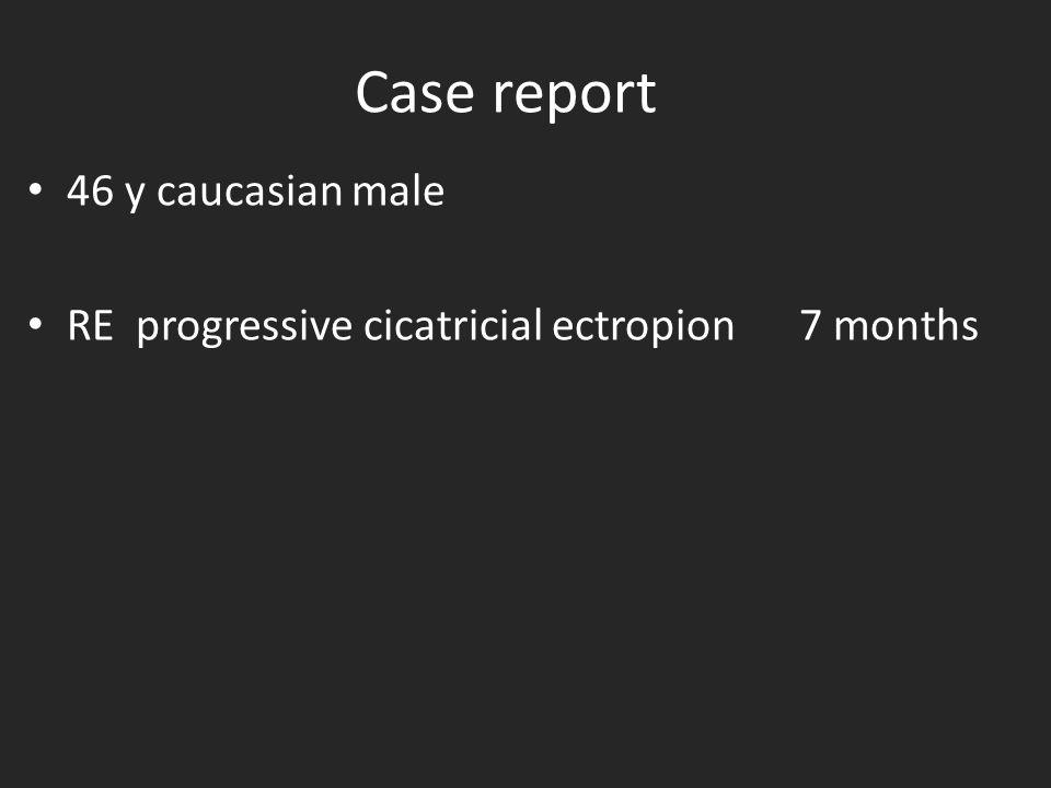 Case report 46 y caucasian male RE progressive cicatricial ectropion 7 months