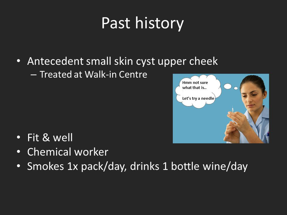 Past history Antecedent small skin cyst upper cheek – Treated at Walk-in Centre Fit & well Chemical worker Smokes 1x pack/day, drinks 1 bottle wine/da