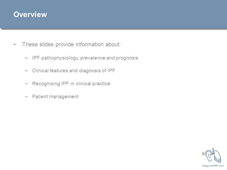 Overview These slides provide information about: –IPF pathophysiology, prevalence and prognosis –Clinical features and diagnosis of IPF –Recognising IPF in clinical practice –Patient management