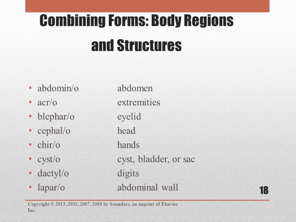 Combining Forms: Body Regions and Structures abdomin/oabdomen acr/oextremities blephar/oeyelid cephal/ohead chir/ohands cyst/ocyst, bladder, or sac dactyl/odigits lapar/oabdominal wall Copyright © 2013, 2011, 2007, 2003 by Saunders, an imprint of Elsevier Inc.