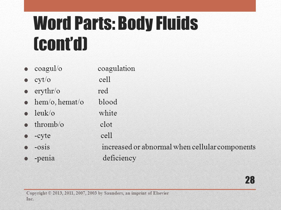  coagul/o coagulation  cyt/o cell  erythr/o red  hem/o, hemat/o blood  leuk/o white  thromb/o clot  -cyte cell  -osis increased or abnormal when cellular components  -penia deficiency Word Parts: Body Fluids (cont'd) Copyright © 2013, 2011, 2007, 2003 by Saunders, an imprint of Elsevier Inc.