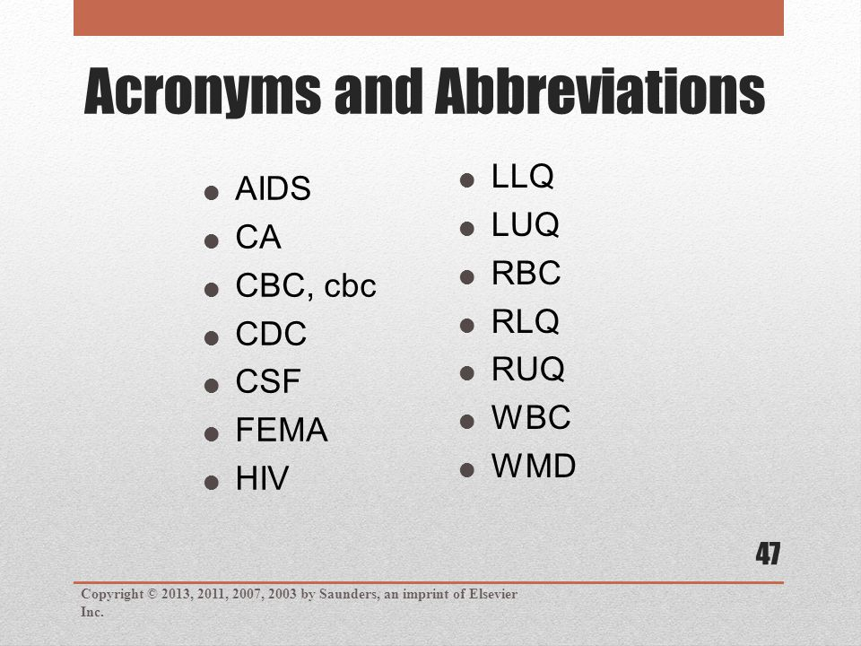 Acronyms and Abbreviations Copyright © 2013, 2011, 2007, 2003 by Saunders, an imprint of Elsevier Inc. 47  AIDS  CA  CBC, cbc  CDC  CSF  FEMA 
