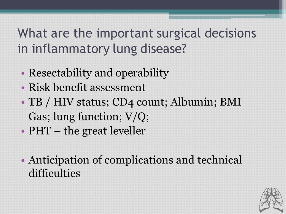 What are the important surgical decisions in inflammatory lung disease? Resectability and operability Risk benefit assessment TB / HIV status; CD4 cou