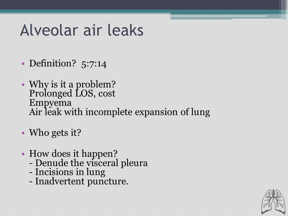 Alveolar air leaks Definition? 5:7:14 Why is it a problem? Prolonged LOS, cost Empyema Air leak with incomplete expansion of lung Who gets it? How doe