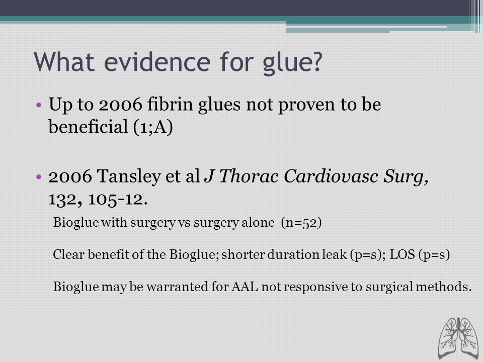 What evidence for glue? Up to 2006 fibrin glues not proven to be beneficial (1;A) 2006 Tansley et al J Thorac Cardiovasc Surg, 132, 105-12. Bioglue wi