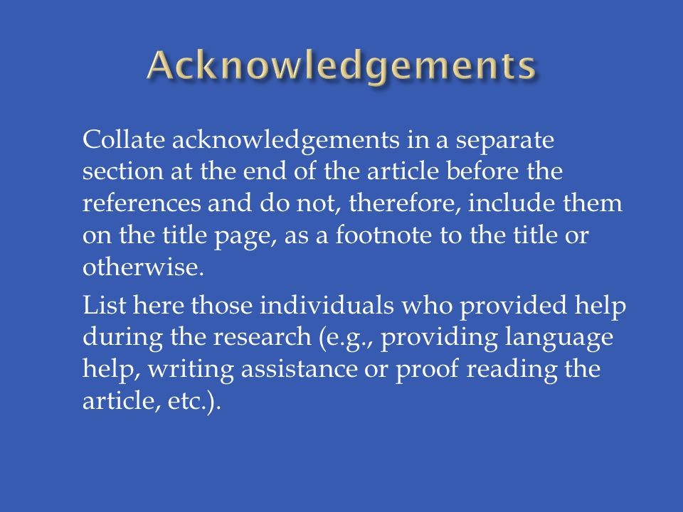 Collate acknowledgements in a separate section at the end of the article before the references and do not, therefore, include them on the title page, as a footnote to the title or otherwise.