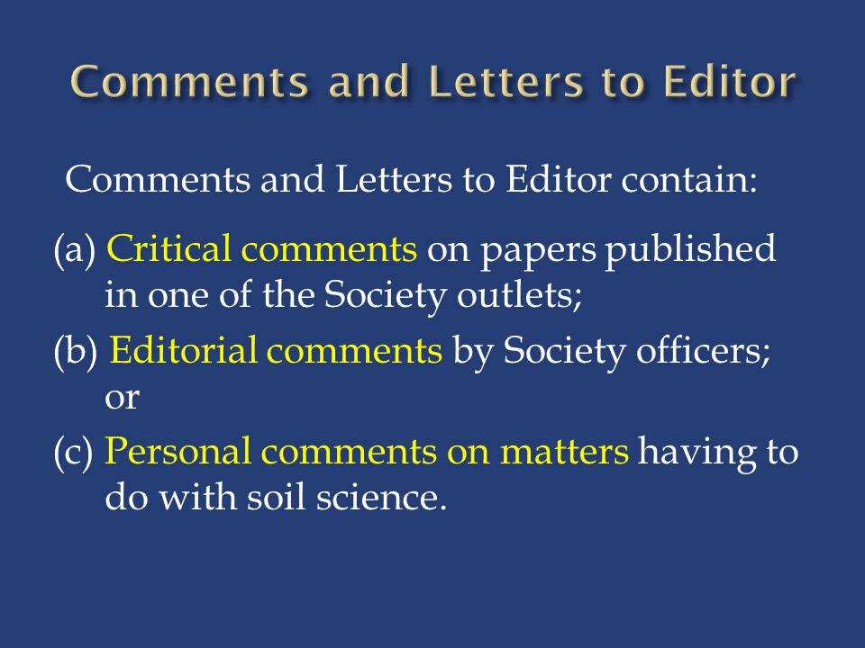 Comments and Letters to Editor contain: (a) Critical comments on papers published in one of the Society outlets; (b) Editorial comments by Society officers; or (c) Personal comments on matters having to do with soil science.
