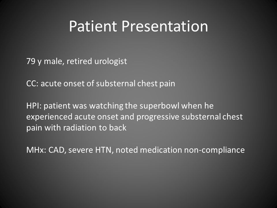 Patient Presentation 79 y male, retired urologist CC: acute onset of substernal chest pain HPI: patient was watching the superbowl when he experienced acute onset and progressive substernal chest pain with radiation to back MHx: CAD, severe HTN, noted medication non-compliance
