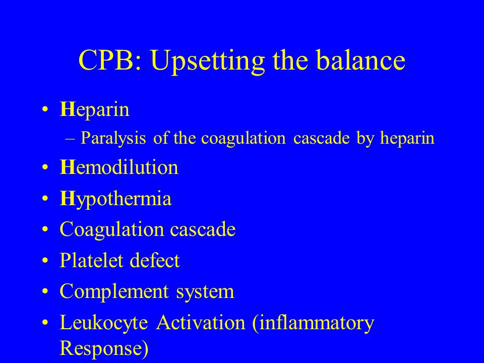 CPB: Upsetting the balance Heparin –Paralysis of the coagulation cascade by heparin Hemodilution Hypothermia Coagulation cascade Platelet defect Compl