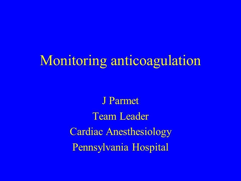 Monitoring anticoagulation J Parmet Team Leader Cardiac Anesthesiology Pennsylvania Hospital