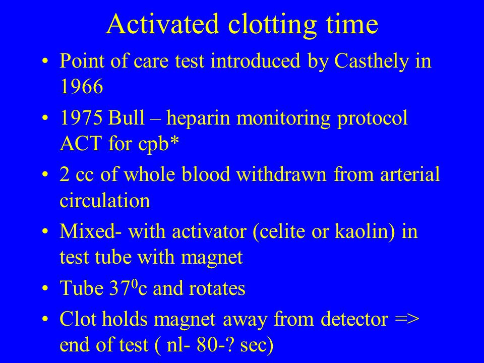 Activated clotting time Point of care test introduced by Casthely in 1966 1975 Bull – heparin monitoring protocol ACT for cpb* 2 cc of whole blood wit