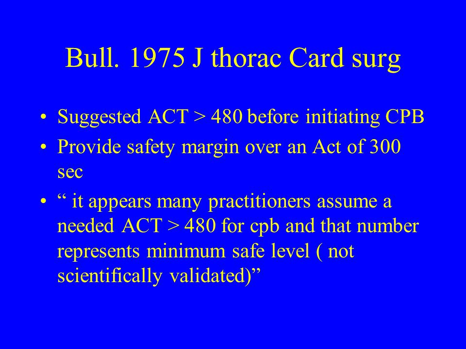 """Bull. 1975 J thorac Card surg Suggested ACT > 480 before initiating CPB Provide safety margin over an Act of 300 sec """" it appears many practitioners a"""
