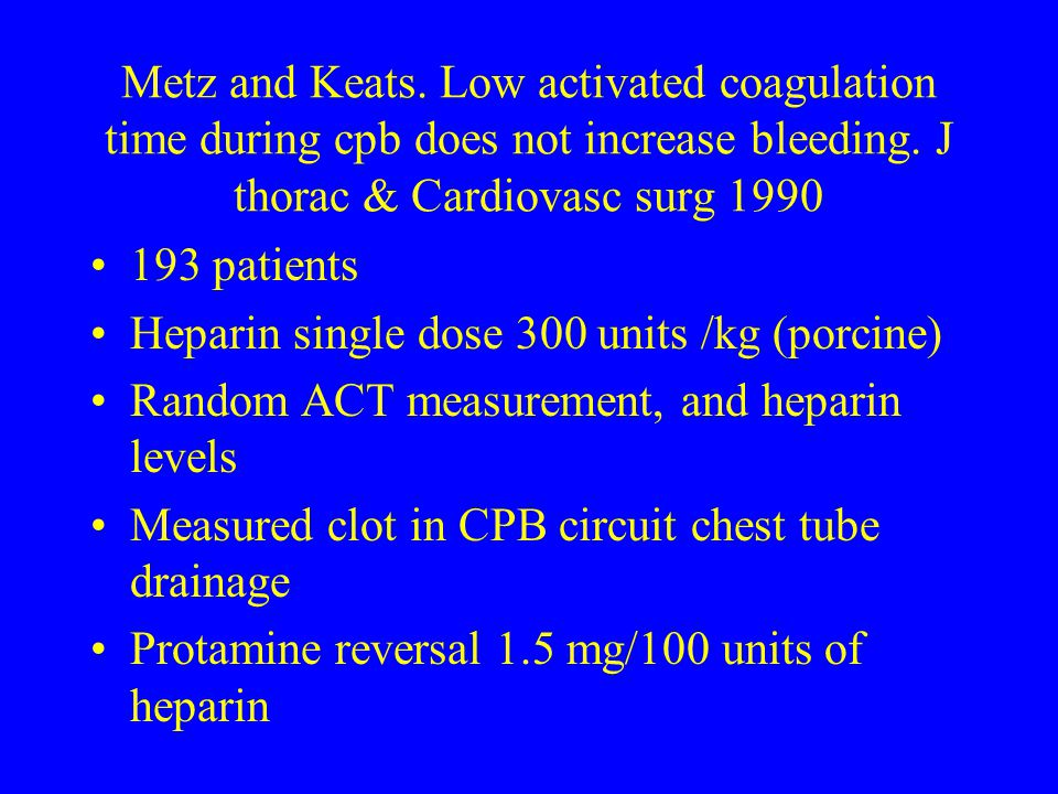 Metz and Keats. Low activated coagulation time during cpb does not increase bleeding. J thorac & Cardiovasc surg 1990 193 patients Heparin single dose