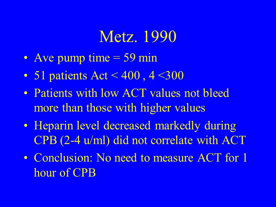 Metz. 1990 Ave pump time = 59 min 51 patients Act < 400, 4 <300 Patients with low ACT values not bleed more than those with higher values Heparin leve