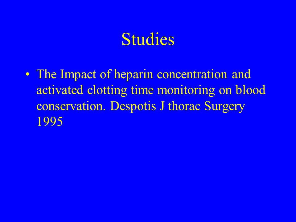 Studies The Impact of heparin concentration and activated clotting time monitoring on blood conservation. Despotis J thorac Surgery 1995