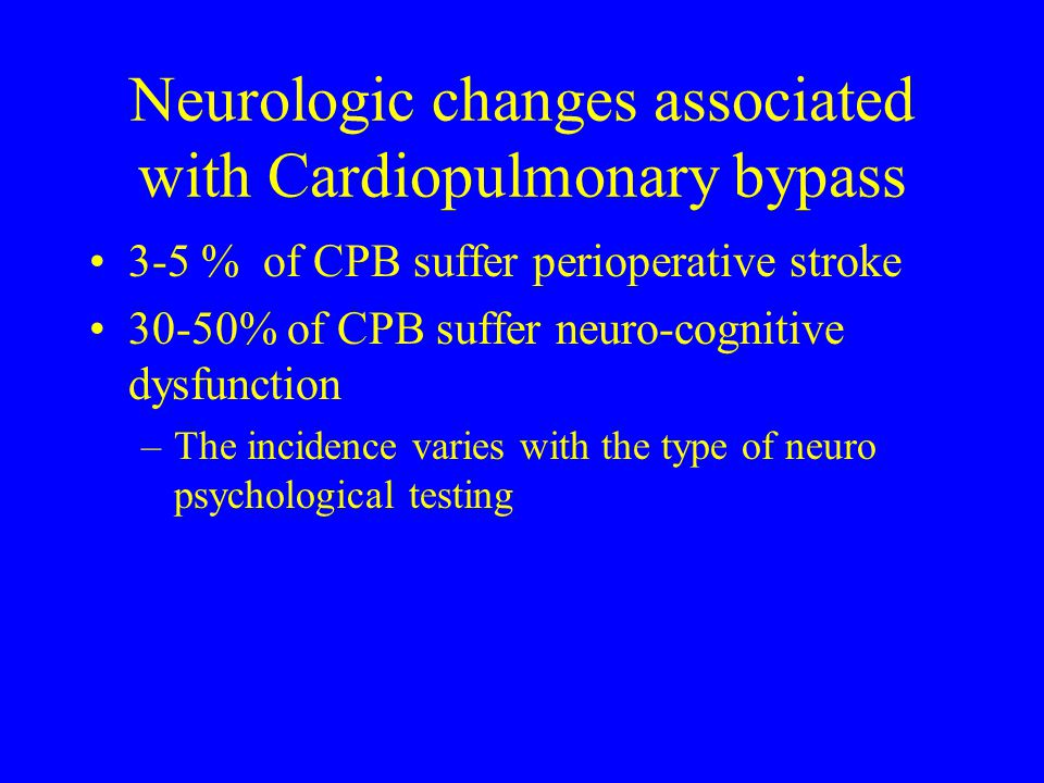 Neurologic changes associated with Cardiopulmonary bypass 3-5 % of CPB suffer perioperative stroke 30-50% of CPB suffer neuro-cognitive dysfunction –T