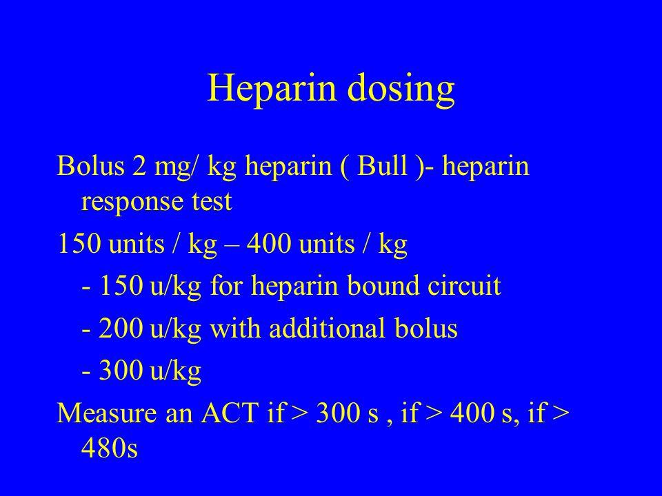 Heparin dosing Bolus 2 mg/ kg heparin ( Bull )- heparin response test 150 units / kg – 400 units / kg - 150 u/kg for heparin bound circuit - 200 u/kg