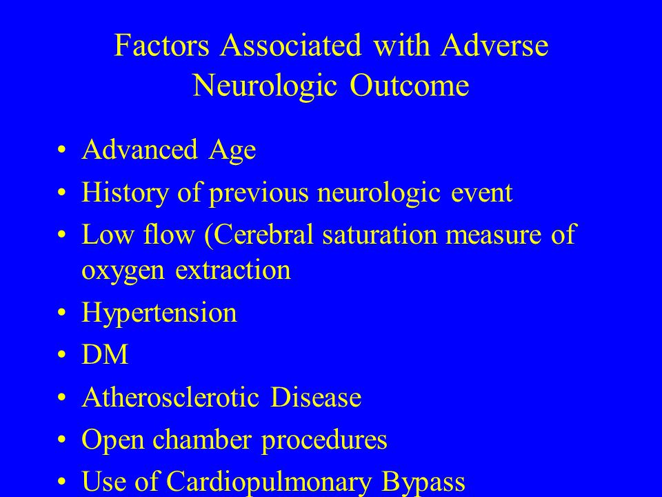 Factors Associated with Adverse Neurologic Outcome Advanced Age History of previous neurologic event Low flow (Cerebral saturation measure of oxygen e